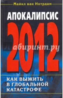 Апокалипсис 2012. Как выжить в глобальной катастрофе