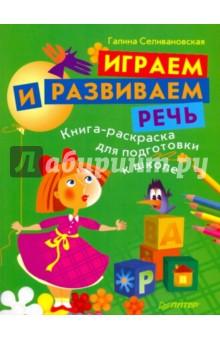 Селивановская Галина Львовна Играем и развиваем речь. Книга-раскраска для подготовки к школе