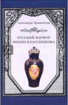 Трощинская Александра Русский фарфор эпохи классицизма