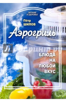 Шилов Петр Семенович Аэрогриль: блюда на любой вкус