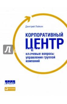 Лейкин Дмитрий Корпоративный центр. Ключевые вопросы управления группой компаний