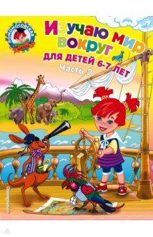 Изучаю мир вокруг: для детей 6-7 лет:  в 2 ч. Ч. 2