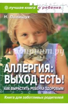 Полищук Наталья Николаевна Аллергия: выход есть! Как вырастить ребенка здоровым?