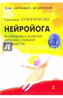 Кузнеченкова Светлана Олеговна Нейройога. Воспитание и развитие ребенка с пользой для здоровья