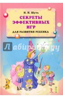 Шуть Николай Николаевич Секреты эффективных игр для развития ребенка.