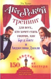 Актерский тренинг для всех, кто хочет стать такими, как Брэд Питт и Анджелина Джоли. 150 советов