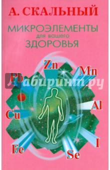 Скальный Анатолий Викторович Микроэлементы для вашего здоровья