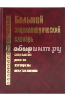 Большой энциклопедический словарь: Философия, социология, религия, эзотеризм, политэкономия