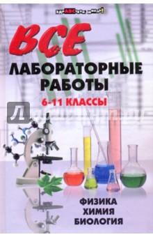 Все лабораторные работы. 6-11 классы: физика, химия, биология
