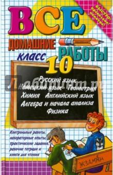 Все домашние работы за 10 классСборники готовых домашних заданий<br>В данном учебном пособии решены и в большинстве случаев подробно разобраны ВСЕ задачи и упражнения по Алгебре и началам анализа, Геометрии, Физике и Химии, а также выполнены ВСЕ задания по Русскому, Английскому и Немецкому языках из всех основных учебников для 10 класса.<br>Пособие предназначено для учащихся 10-х классов, испытывающих трудности в самостоятельном решении домашних заданий. Также оно полезно родителям, которые смогут помочь своему ребенку в решении домашних заданий, проконтролировать правильность их выполнения и степень усвоения материала.<br>12-е издание, переработанное и дополненное.<br>