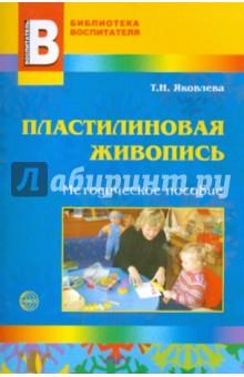 Яковлева Татьяна Николаевна Пластилиновая живопись. Методическое пособие