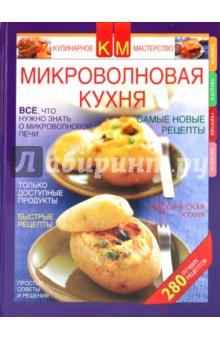Микроволновая кухняМикроволновая кулинария<br>Микроволновая печь используется не только для разогревания блюд или оттаивания замороженных продуктов. С ее помощью можно на скорую руку приготовить полноценный завтрак, обед или ужин. В книге вы найдете множество рецептов простых домашних блюд: праздничных и повседневных. Сможете накормить семью, не стоя все время у плиты и не используя множество посуды.<br>