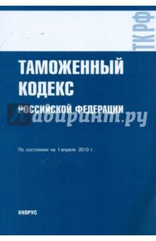Таможенный кодекс РФ по сост.на 01.04.10