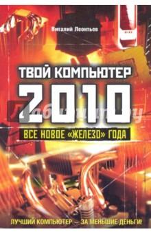 """Леонтьев Виталий Петрович Твой компьютер 2010. Все новое """"железо"""" года"""
