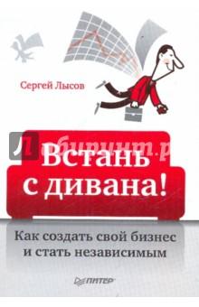 Лысов Сергей Александрович Встань с дивана! Как создать свой бизнес и стать независимым