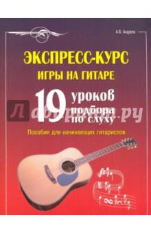 Экспресс-курс игры на гитаре: 19 уроков подбора по слуху: пособие для начинающих гитаристов