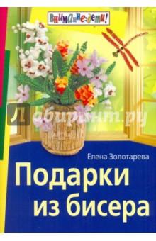 Книга: Подарки из бисера.  Автор: Елена Золотарева.  Аннотация, отзывы читателей, иллюстрации.