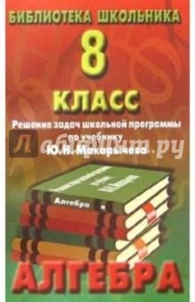 Алгебра 8кл. Решение задач школьной программы по учебнику Ю. Н. Макарычева. Изд. 2-е дополненное