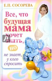 Все, то будущая мама хочет знать, но не знает, у кого спросить