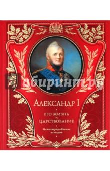 Александр I. Его жизнь и царствование. Иллюстрированная история