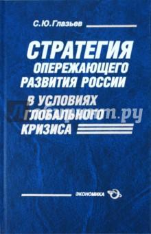 Глазьев Сергей Юрьевич Стратегия опережающего развития России в условиях глобального кризиса