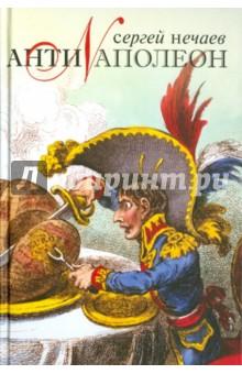 АнтинаполеонВсемирная история<br>Автор книги - известный историк, знаток Наполеоновской эпохи - показывает, что знаменитый французский император интуитивно (и очень грамотно!) использовал основополагающие принципы пиара и маркетинга, хорошо известные современному читателю. Оказывается, Наполеон Бонапарт стал - даже не подозревая об этом! - мастером-виртуозом создания и поддержания собственного бренда.<br>Наполеон - глобальный бренд, который перешагнул не только географические, но и временные границы и успешно существует уже 200 лет во всемирном масштабе... Можно не знать, кто такой Наполеон, но не слышать о нём - невозможно!<br>История - это не власть факта, а власть интерпретатора факта, - подчёркивает Сергей Нечаев. И чем талантливей интерпретатор, тем легче довести ЛЮБУЮ идею до массового сознания.<br>Данная книга - пример серьёзного и в то же время увлекательного исторического исследования.<br>Для всех, кто интересуется историей и политикой в реальном измерении.<br>