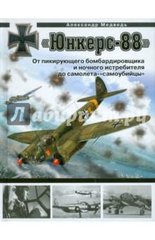 Медведь Александр Николаевич «Юнкерс» Ju 88. От пикирующего бомбардировщика и ночного истребителя до самолета - «самоубийцы»