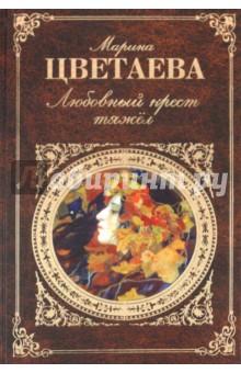 Цветаева Марина Ивановна Любовный крест тяжел: стихотворения, проза