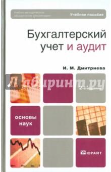 Дмитриева Ирина Михайловна Бухгалтерский учет и аудит: учебное пособие