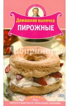 Селезнев Александр Анатольевич Домашняя выпечка: Пирожные