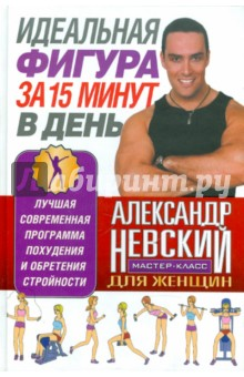 Невский Александр Александрович Идеальная фигура за 15 минут в день. Лучшая современная программа похудения и обретения стройности
