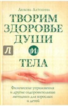 Латохина Любовь Ивановна Творим здоровье души и тела