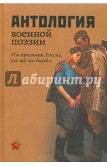 Антология военной поэзии. Ты припомни, Россия, как все это было!..