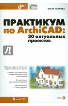 Иванова Ольга Практикум по ArchiCAD: 30 актуальных проектов (+CD)