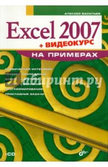 Васильев Алексей Николаевич Excel 2007 на примерах (+ Видеокурс на CD)