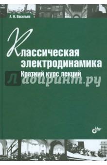 Васильев Александр Николаевич Классическая электродинамика. Краткий курс лекций