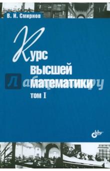 Смирнов Владимир Иванович Курс высшей математики. Том I