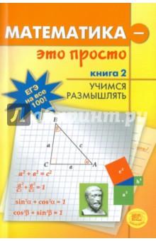 Математика-это просто. Для выпускников и абитуриентов. В 3-х книгах. Книга 2. Учимся размышлятьМатематика (10-11 классы)<br>Пособие поможет старшеклассникам и абитуриентам научиться решать сложные математические задачи, опираясь на знания, полученные в рамках школьной программы.<br>В первой книге рассматриваются базовые формулы и стандартные приемы, во второй - способы проверки, в третьей - нестандартные методы и идеи решения задач.<br>
