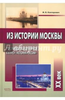 Из истории Москвы. XХ векИстория СССР<br>В пособии представлены материалы по истории Москвы XX в., подобранные с учетом последних научных публикаций. Книга может использоваться как дополнение к курсу отечественной истории (любые школьные учебники), а также самостоятельно. Пособие снабжено контурными схемами Москвы, предназначенными для постепенного заполнения их учащимися; приведены темы экскурсий и лекций московских музеев, соответствующих содержанию пособия.<br>