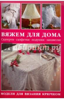 Вяжем для дома: Скатерти, салфетки, подушки, занавески