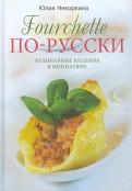 Юлия Некоркина: Fourchette по-русски. Кулинарные шедевры в миниатюре