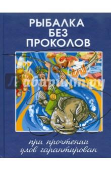 Рыбалка без проколов. При прочтении улов гарантированРыбалка<br>В книге подробно разобраны основные способы ловли рыбы в течение года.<br>Прочитав книгу каждый думающий рыболов сделает качественный шаг вперёд.<br>