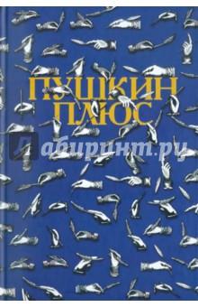 Пушкин плюс...: Незаконченные произведения А.С. Пушкина в продолжениях творческих читателей
