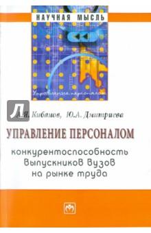 Кибанов Ардальон Яковлевич, Дмитриева Юлия Александровна Управление персоналом: конкурентоспособность выпускников вузов на рынке труда