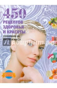 Колпакова Анастасия Витальевна 450 рецептов здоровья и красоты. Ухаживаем за лицом и телом