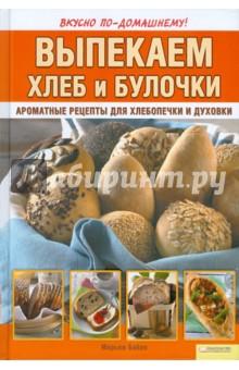 Байле Мирьям Выпекаем хлеб и булочки. Ароматные рецепты для хлебопечки и духовки