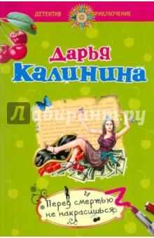 Калинина Дарья Александровна Перед смертью не накрасишься