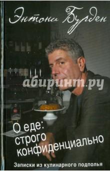 Бурден Энтони О еде: строго конфиденциально: записки кулинарного подполья