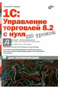 Гладкий Алексей Анатольевич 1С:Управление торговлей 8.2 с нуля. 100 уроков для начинающих