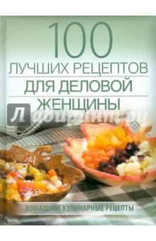 Поскребышева Галина Ивановна 100 лучших рецептов для деловой женщины